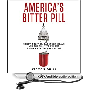 America's Bitter Pill - Money, Politics, Back-Room Deals, and the Fight to Fix Our Broken Healthcare System - Steven Brill