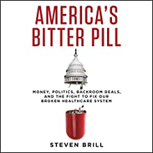 America's Bitter Pill: Money, Politics, Backroom Deals, and the Fight to Fix Our Broken Healthcare System (       UNABRIDGED) by Steven Brill Narrated by Dan Woren