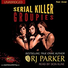 Serial Killer Groupies: True Crimes Collection RJPP, Book 19 (       UNABRIDGED) by R. J. Parker Narrated by Don Kline