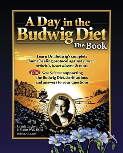 A Day in the Budwig Diet: The Book: Learn Dr. Budwig's complete home healing protocol against cancer, arthritis, heart disease & more: Volume 1
