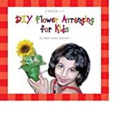 DIY Flower Arranging for Kids : Book 1