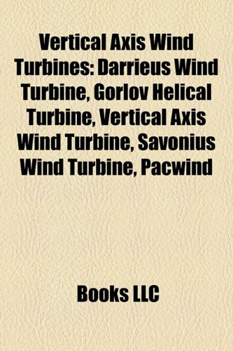Vertical Axis Wind Turbines: Darrieus Wind Turbine, Gorlov Helical Turbine, Vertical Axis Wind Turbine, Savonius Wind Turbine, Pacwind