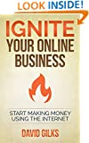 Ignite Your Online Business: Start Making Money Using The Internet