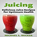Juicing: Delicious Juice Recipes for Optimum Health: Optimum Health Series (       UNABRIDGED) by Michael L. Becker Narrated by Nikki Lowe