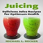 Juicing: Delicious Juice Recipes for Optimum Health: Optimum Health Series | Michael L. Becker