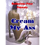 Cream My Ass (Girl With A Dirty Mind Erotic Stories)by Girl With A Dirty Mind