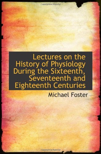 Lectures On The History Of Physiology During The Sixteenth, Seventeenth And Eighteenth Centuries