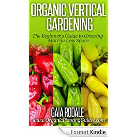 Organic Vertical Gardening: The Beginner's Guide to Growing More in Less Space (Organic Gardening Beginners Planting Guides) (English Edition)