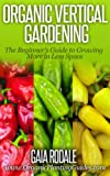 Organic Vertical Gardening: The Beginners Guide to Growing More in Less Space (Organic Gardening Beginners Planting Guides)