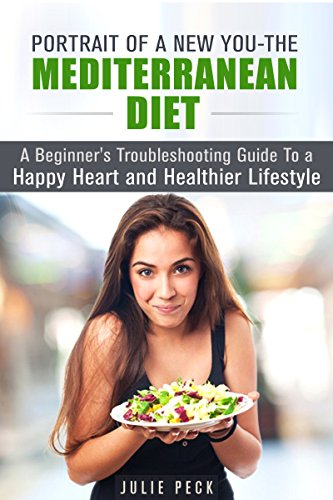 Portrait of a New You - The Mediterranean Diet: A Beginner's Troubleshooting Guide to a Happy Heart and Healthier Lifestyle (Lower Risk of Heart Disease and Weight Loss) by Julie Peck