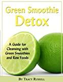 The Green Smoothie Detox Guide - A Guide for Cleansing with Green Smoothies and Raw Foods (Health and Wellness Book 5)