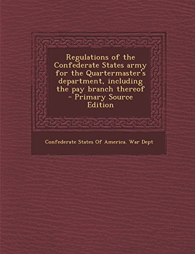 Regulations of the Confederate States Army for the Quartermaster's Department, Including the Pay Branch Thereof - Primary Source Edition