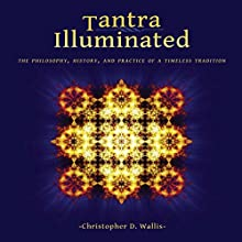 Tantra Illuminated: The Philosophy, History, and Practice of a Timeless Tradition Audiobook by Christopher D. Wallis Narrated by Christopher D. Wallis