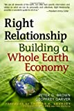 img - for Right Relationship: Building a Whole Earth Economy 1st edition by Brown, Peter G, Garver, Geoffrey (2009) Paperback book / textbook / text book