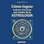 Cómo lograr mejores relaciones por medio de la Astrología [How to Achieve Better Relationships Through Astrology] | Jorge Bárcena