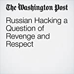 Russian Hacking a Question of Revenge and Respect | Andrew Roth,Dana Priest