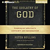The Idolatry of God: Breaking Our Addiction to Certainty and Satisfaction | [Peter Rollins]