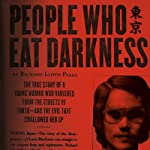 People Who Eat Darkness: The True Story of a Young Woman Who Vanished from the Streets of Tokyo - and the Evil That Swallowed Her Up | Richard Lloyd Parry