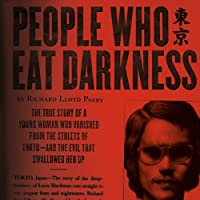 People Who Eat Darkness: The True Story of a Young Woman Who Vanished from the Streets of Tokyo - and the Evil That Swallowed Her Up (       UNABRIDGED) by Richard Lloyd Parry Narrated by Simon Vance