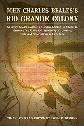 John Charles Beales's Rio Grande Colony: by Edward Ludecus, a German Colonist, to Friends in Germany in 1833-1834, Recounting His Journey, Trials, and Observations in Early Texas - Hardcover