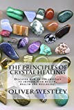 The Principles of Crystal Healing: Discover how to use the power of crystals to improve your health, wealth and wellbeing!