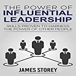 The Power of Influential Leadership: Skills Proven to Harness the Power of Other People | James Storey