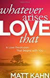 Whatever Arises, Love That: A Love Revolution That Begins with You (Hardcover)