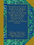 The depths of the sea; an account of the general results of the dredging cruises of H.M. SS. Porcupine and Lightning during the summers of 1868, ... J. Gwyn Jeffreys, and Dr. Wyville Thomson