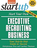 Start Your Own Executive Recruiting Service: Your Step-By-Step Guide to Success (StartUp Series)