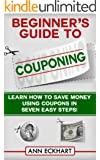 Beginner's Guide To Couponing: Learn How To Save Money Using Coupons In Seven Easy Steps