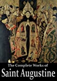 img - for The Complete Works of Saint Augustine: The Confessions, On Grace and Free Will, The City of God, On Christian Doctrine, Expositions on the Book Of Psalms, ... (50 Books With Active Table of Contents) book / textbook / text book
