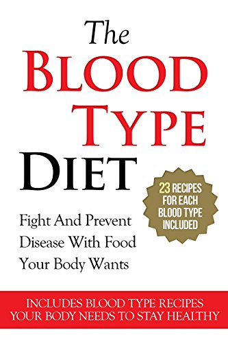 The Blood Type Diet: 23 Recipes For Each Blood Type - Fight And Prevent Disease With Food Your Body Wants (Includes Blood Type Recipes Your Body Needs ... Type A, Blood Type B, Blood Type Ab Book 1)