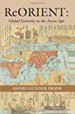 ReORIENT: Global Economy in the Asian Age (0520214749) by Andre Gunder Frank