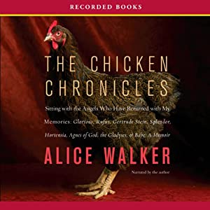 Chicken Chronicles: Sitting with the Angels Who Have Returned with My Memories: Glorious, Rufus, Gertrude Stein, Splendor, Hortensia, Agnes of God, The Gladyses, & Babe | [Alice Walker]