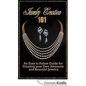 Jewelry Creation 101: An Easy To Follow Guide For Creating Your Own Awesome And Beautiful Jewelry (English Edition)
