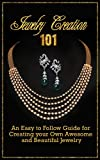 Jewelry Creation 101: An Easy To Follow Guide For Creating Your Own Awesome And Beautiful Jewelry