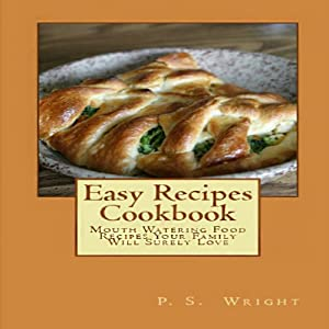 Easy Recipes Cookbook: Mouth Watering Food Recipes Your Family Will Surely Love | [P. S. Wright]