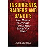 By John Arquilla Insurgents, Raiders, and Bandits: How Masters of Irregular Warfare Have Shaped Our World