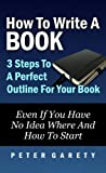 How To Write A Book: 3 Steps To A Perfect Outline For Your Book Even If You Have No Idea Where And How To Start