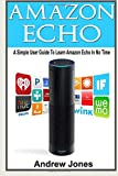 Amazon Echo: A Simple User Guide to Learn Amazon Echo in No Time(Alexa Kit, Amazon Prime, users guide, web services, digital media, Amazon Echo, Free ... Amazon Prime and Kindle Lending Library)