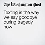 Texting Is the Way We Say Goodbye During Tragedy Now | Jessica Contrera,Caitlin Gibson,Caitlin Dewey