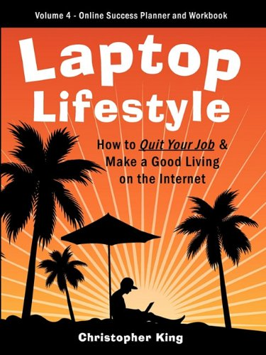 Laptop Lifestyle - How to Quit Your Job and Make a Good Living on the Internet (Volume 4 - From Dream to Reality - The Online Success Planner and Workbook)