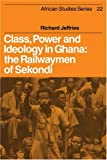Richard Jeffries Class, Power and Ideology in Ghana: The Railwaymen of Sekondi (African Studies)