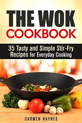 The Wok Cookbook: 35 Tasty and Simple Stir-Fry Recipes for Everyday Cooking (Stir-Frying Healthy Recipes) by Carmen Haynes