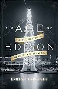 The Age of Edison: Electric Light and the Invention of Modern America (Penguin History American Life) by Ernest Freeberg