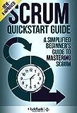 Scrum: QuickStart Guide - A Simplified Beginners Guide To Mastering Scrum (Scrum, Scrum Master, Scrum Agile)
