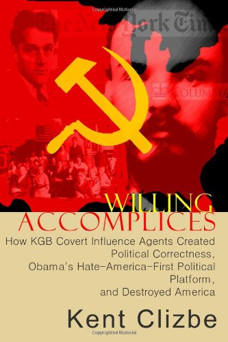 Willing Accomplices: How KGB Covert Influence Agents Created Political Correctness and Destroyed America: Kent Clizbe: 9780983426400: Amazon.com: Books