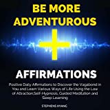 Be More Adventurous Affirmations: Positive Daily Affirmations to Discover the Vagabond in You and Learn Various Ways of Life Using the Law of Attraction