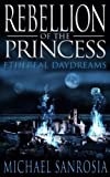 Rebellion of the Princess (Ethereal Daydreams Book 1)
