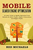 MOBILE SEARCH ENGINE OPTIMIZATION - 2016 Update: 18 Little Tricks to Mobile Optimized Your Website for More Traffic, Higher Conversions and Bigger Profits